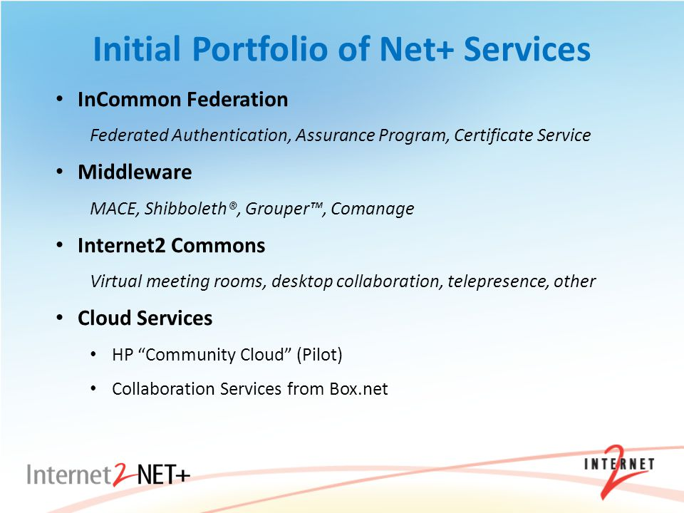 Initial Portfolio of Net+ Services InCommon Federation Federated Authentication, Assurance Program, Certificate Service Middleware MACE, Shibboleth®, Grouper™, Comanage Internet2 Commons Virtual meeting rooms, desktop collaboration, telepresence, other Cloud Services HP Community Cloud (Pilot) Collaboration Services from Box.net