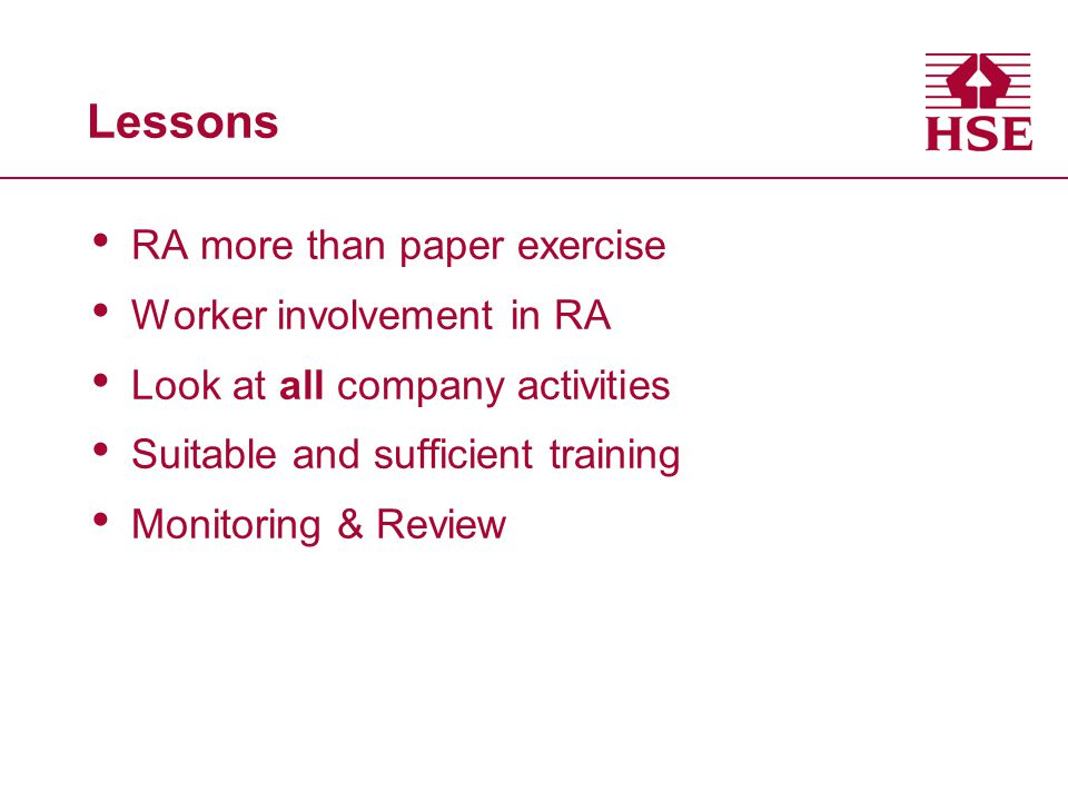 Lessons RA more than paper exercise Worker involvement in RA Look at all company activities Suitable and sufficient training Monitoring & Review