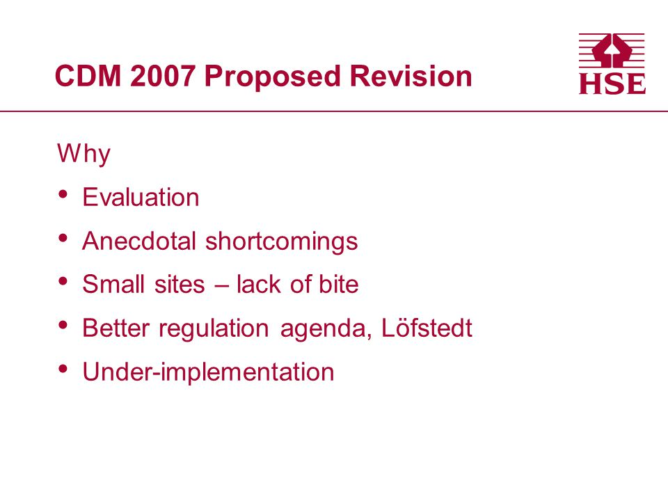 CDM 2007 Proposed Revision Why Evaluation Anecdotal shortcomings Small sites – lack of bite Better regulation agenda, Löfstedt Under-implementation