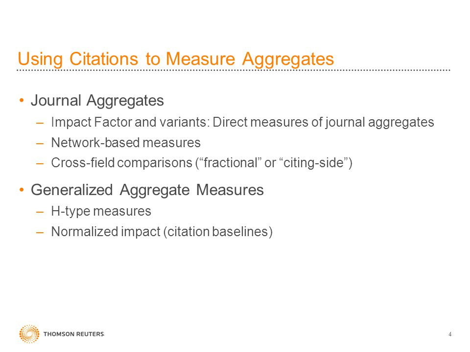 Using Citations to Measure Aggregates Journal Aggregates –Impact Factor and variants: Direct measures of journal aggregates –Network-based measures –Cross-field comparisons ( fractional or citing-side ) Generalized Aggregate Measures –H-type measures –Normalized impact (citation baselines) 4
