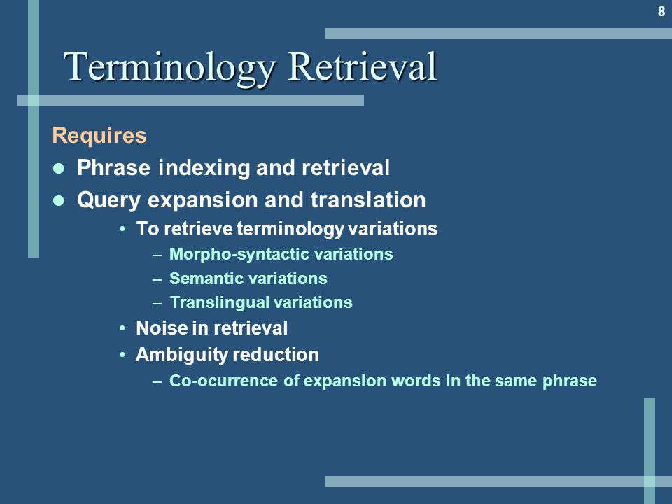 8 Terminology Retrieval Requires Phrase indexing and retrieval Query expansion and translation To retrieve terminology variations –Morpho-syntactic va
