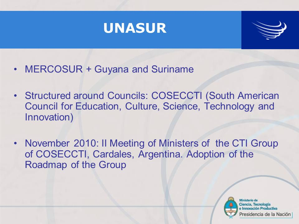 UNASUR MERCOSUR + Guyana and Suriname Structured around Councils: COSECCTI (South American Council for Education, Culture, Science, Technology and Innovation) November 2010: II Meeting of Ministers of the CTI Group of COSECCTI, Cardales, Argentina.