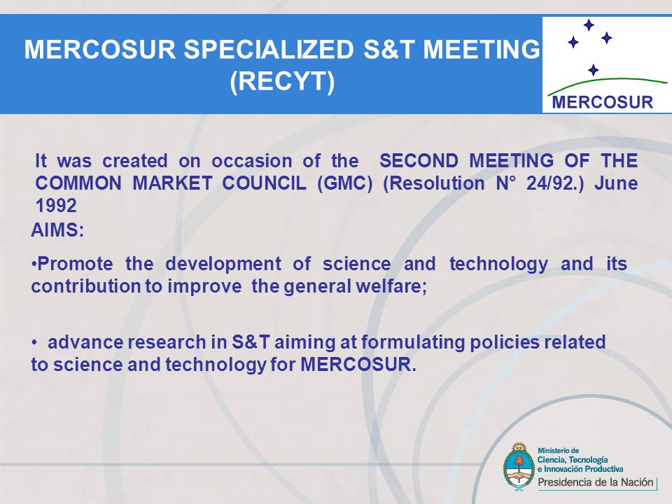 AIMS: Promote the development of science and technology and its contribution to improve the general welfare; advance research in S&T aiming at formulating policies related to science and technology for MERCOSUR.
