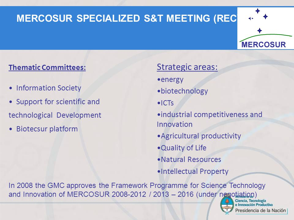 In 2008 the GMC approves the Framework Programme for Science Technology and Innovation of MERCOSUR 2008-2012 / 2013 – 2016 (under negotiation) Thematic Committees: Information Society Support for scientific and technological Development Biotecsur platform Strategic areas: energy biotechnology ICTs industrial competitiveness and Innovation Agricultural productivity Quality of Life Natural Resources Intellectual Property MERCOSUR SPECIALIZED S&T MEETING (RECYT)