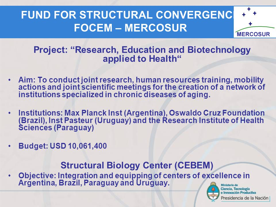 FUND FOR STRUCTURAL CONVERGENCE FOCEM – MERCOSUR Project: Research, Education and Biotechnology applied to Health Aim: To conduct joint research, human resources training, mobility actions and joint scientific meetings for the creation of a network of institutions specialized in chronic diseases of aging.