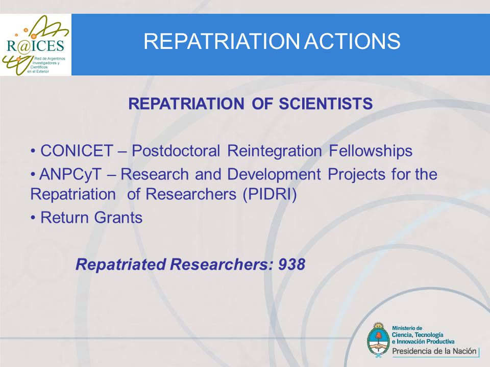 REPATRIATION OF SCIENTISTS CONICET – Postdoctoral Reintegration Fellowships ANPCyT – Research and Development Projects for the Repatriation of Researchers (PIDRI) Return Grants Repatriated Researchers: 938 REPATRIATION ACTIONS