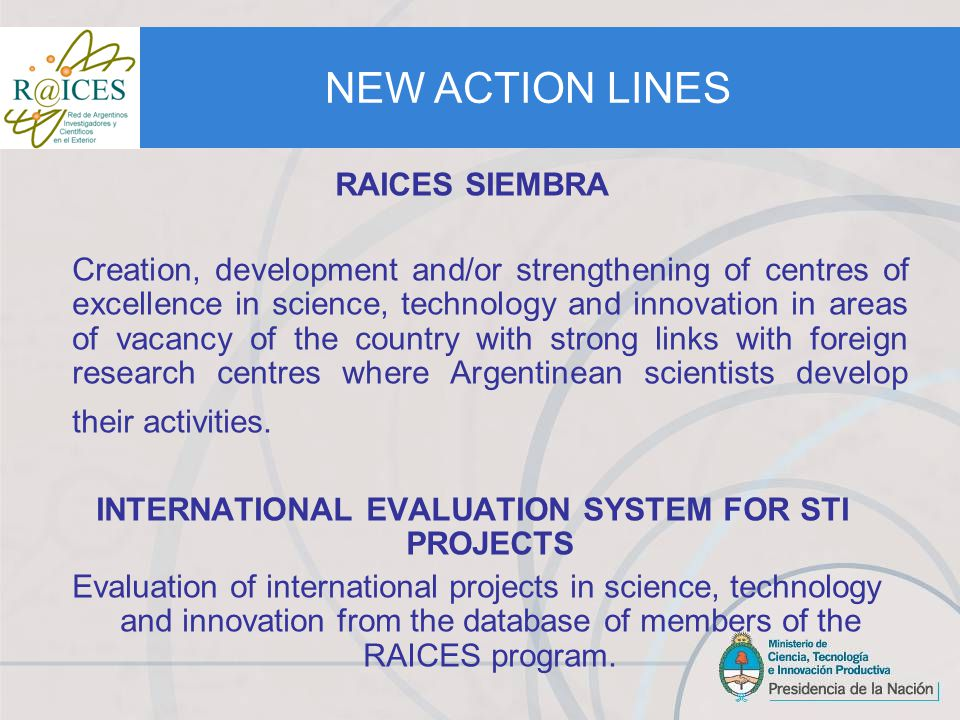 RAICES SIEMBRA Creation, development and/or strengthening of centres of excellence in science, technology and innovation in areas of vacancy of the country with strong links with foreign research centres where Argentinean scientists develop their activities.