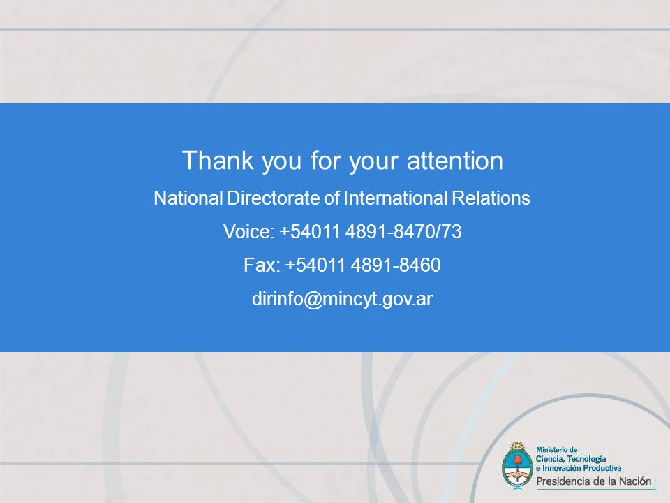 Thank you for your attention National Directorate of International Relations Voice: +54011 4891-8470/73 Fax: +54011 4891-8460 dirinfo@mincyt.gov.ar