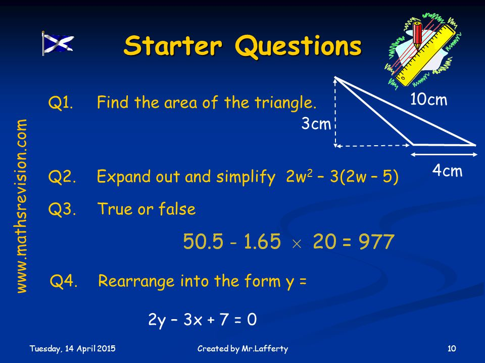Tuesday, 14 April 2015 10Created by Mr.Lafferty Q3.True or false Starter Questions Q1.Find the area of the triangle.