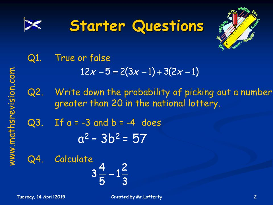 Tuesday, 14 April 2015 2Created by Mr.Lafferty Starter Questions Q1.True or false Q2.Write down the probability of picking out a number greater than 20 in the national lottery.