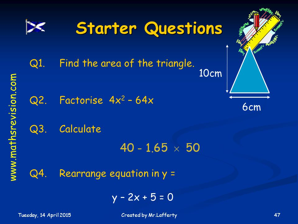 Tuesday, 14 April 2015 47Created by Mr.Lafferty Q3.Calculate Starter Questions Q1.Find the area of the triangle.