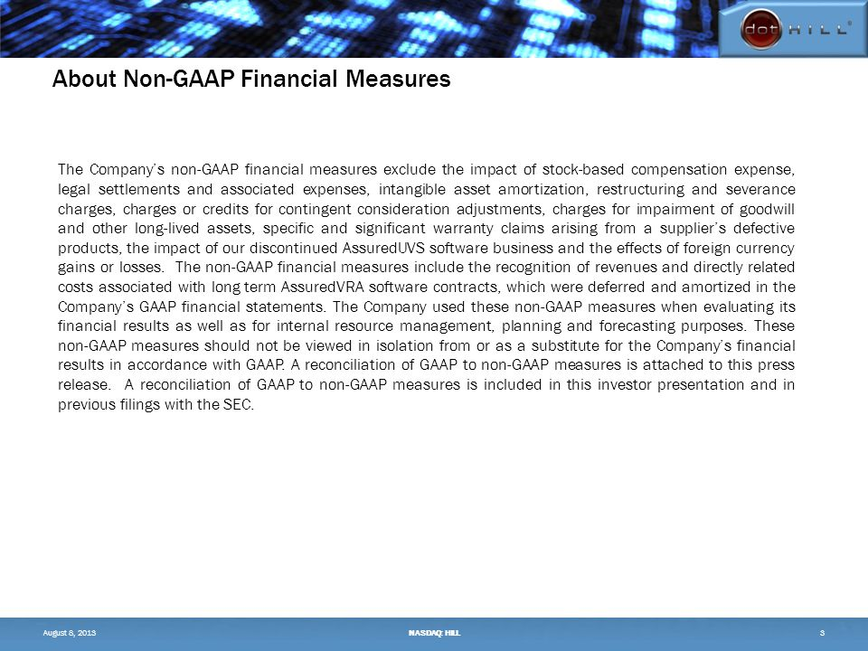 About Non-GAAP Financial Measures The Company's non-GAAP financial measures exclude the impact of stock-based compensation expense, legal settlements and associated expenses, intangible asset amortization, restructuring and severance charges, charges or credits for contingent consideration adjustments, charges for impairment of goodwill and other long-lived assets, specific and significant warranty claims arising from a supplier's defective products, the impact of our discontinued AssuredUVS software business and the effects of foreign currency gains or losses.
