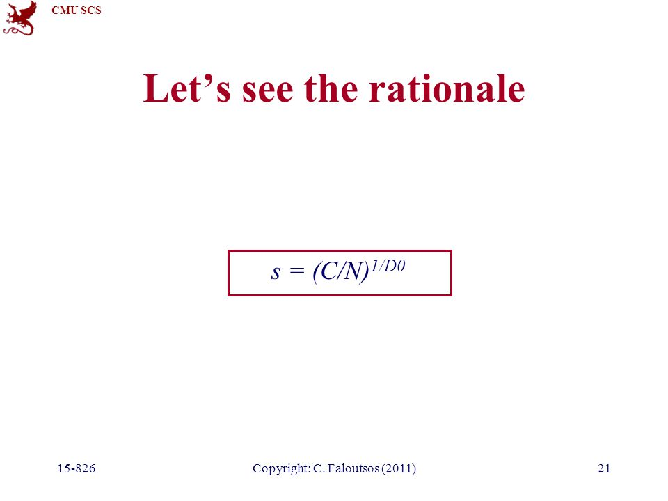 CMU SCS 15-826Copyright: C. Faloutsos (2011)21 Let's see the rationale s = (C/N) 1/D0