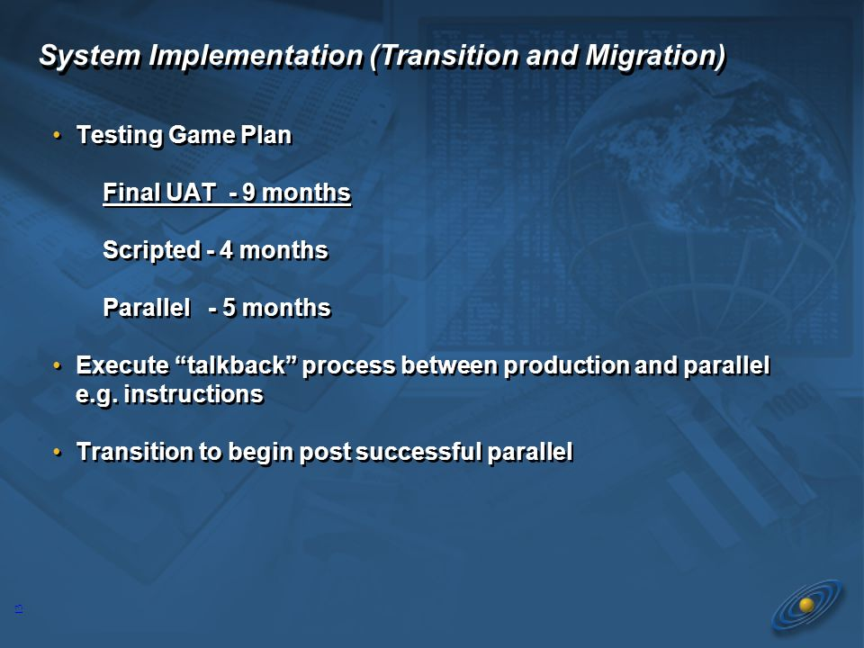 13 System Implementation (Transition and Migration) Testing Game Plan Final UAT - 9 months Scripted - 4 months Parallel - 5 months Execute talkback process between production and parallel e.g.