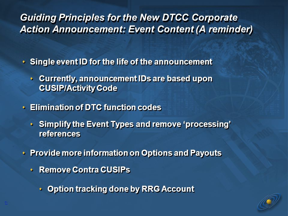 17 Guiding Principles for the New DTCC Corporate Action Announcement: Event Content (A reminder) Single event ID for the life of the announcement Currently, announcement IDs are based upon CUSIP/Activity Code Elimination of DTC function codes Simplify the Event Types and remove 'processing' references Provide more information on Options and Payouts Remove Contra CUSIPs Option tracking done by RRG Account Single event ID for the life of the announcement Currently, announcement IDs are based upon CUSIP/Activity Code Elimination of DTC function codes Simplify the Event Types and remove 'processing' references Provide more information on Options and Payouts Remove Contra CUSIPs Option tracking done by RRG Account