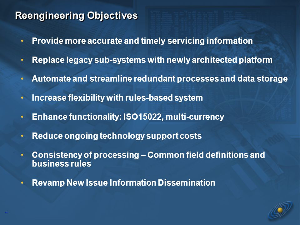 3 Reengineering Objectives Provide more accurate and timely servicing information Replace legacy sub-systems with newly architected platform Automate