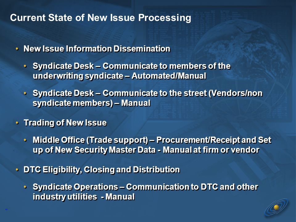 4 New Issue Information Dissemination Syndicate Desk – Communicate to members of the underwriting syndicate – Automated/Manual Syndicate Desk – Communicate to the street (Vendors/non syndicate members) – Manual Trading of New Issue Middle Office (Trade support) – Procurement/Receipt and Set up of New Security Master Data - Manual at firm or vendor DTC Eligibility, Closing and Distribution Syndicate Operations – Communication to DTC and other industry utilities - Manual New Issue Information Dissemination Syndicate Desk – Communicate to members of the underwriting syndicate – Automated/Manual Syndicate Desk – Communicate to the street (Vendors/non syndicate members) – Manual Trading of New Issue Middle Office (Trade support) – Procurement/Receipt and Set up of New Security Master Data - Manual at firm or vendor DTC Eligibility, Closing and Distribution Syndicate Operations – Communication to DTC and other industry utilities - Manual Current State of New Issue Processing