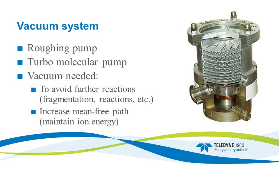 ■ Roughing pump ■ Turbo molecular pump ■ Vacuum needed: ■ To avoid further reactions (fragmentation, reactions, etc.) ■ Increase mean-free path (maintain ion energy)