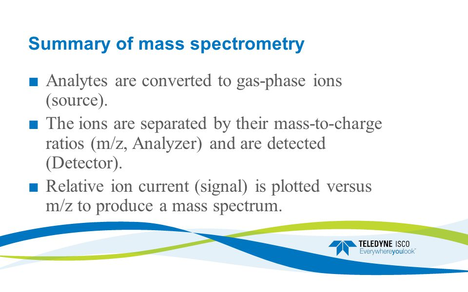 Summary of mass spectrometry ■ Analytes are converted to gas-phase ions (source).