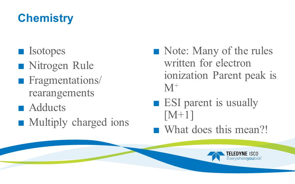 Chemistry ■ Isotopes ■ Nitrogen Rule ■ Fragmentations/ rearangements ■ Adducts ■ Multiply charged ions ■Note: Many of the rules written for electron ionization Parent peak is M + ■ESI parent is usually [M+1] ■What does this mean?!