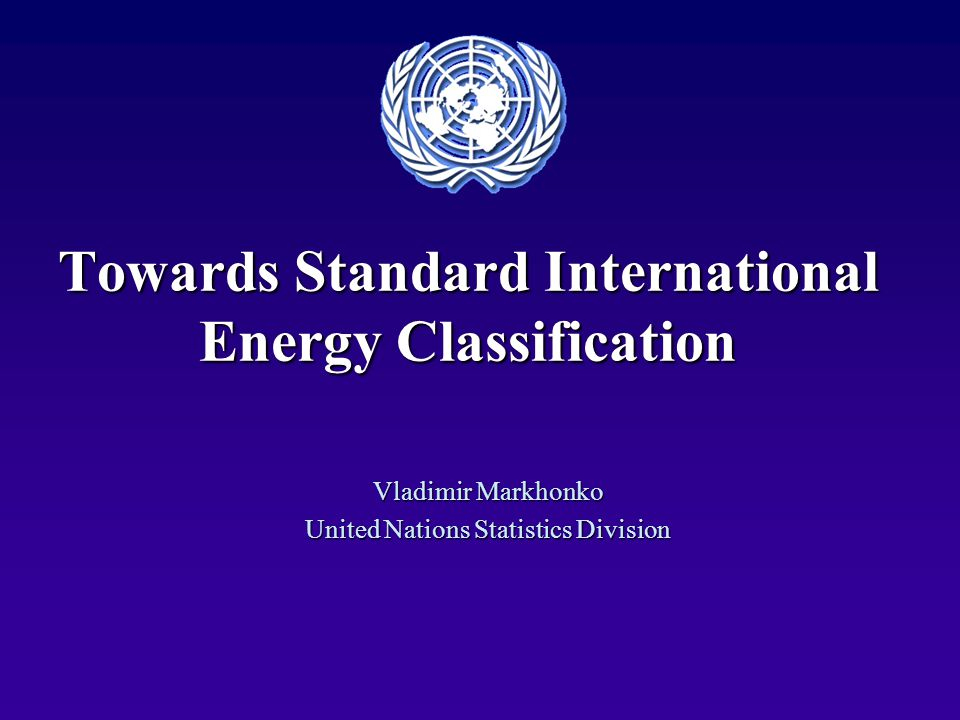 Towards Standard International Energy Classification Vladimir Markhonko United Nations Statistics Division