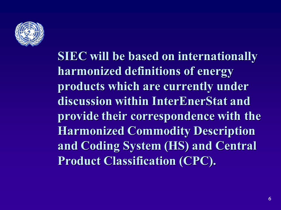 6 SIEC will be based on internationally harmonized definitions of energy products which are currently under discussion within InterEnerStat and provide their correspondence with the Harmonized Commodity Description and Coding System (HS) and Central Product Classification (CPC).