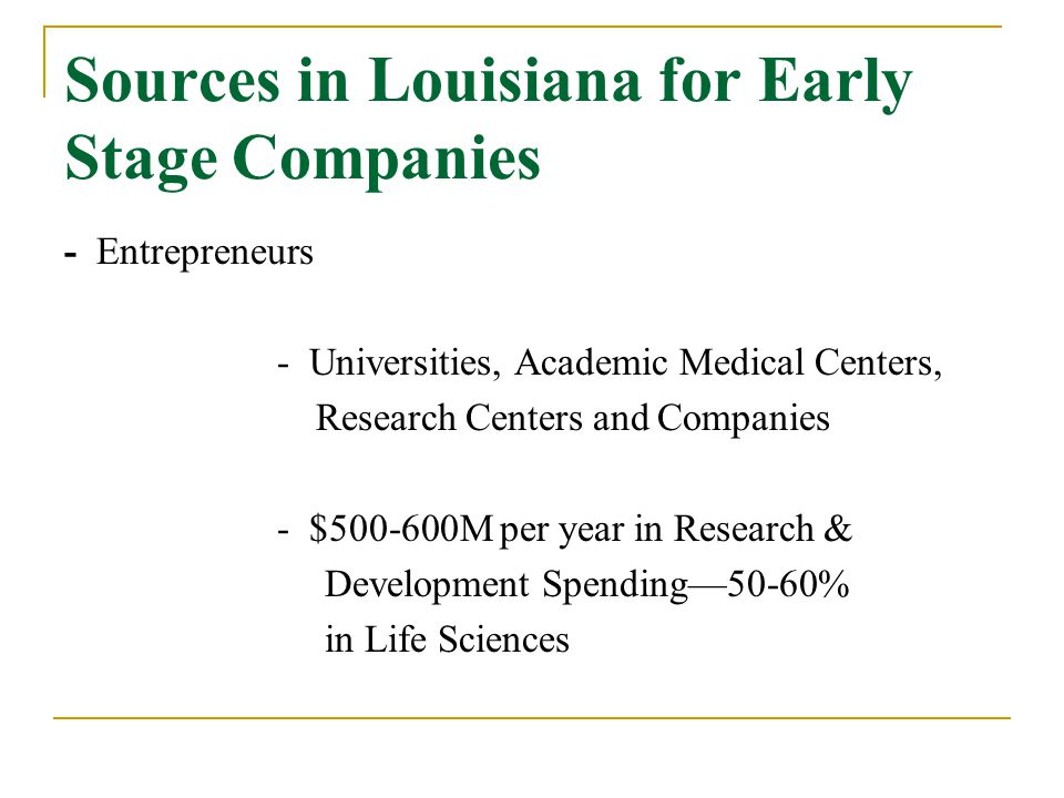 Sources in Louisiana for Early Stage Companies - Entrepreneurs - Universities, Academic Medical Centers, Research Centers and Companies - $500-600M per year in Research & Development Spending—50-60% in Life Sciences