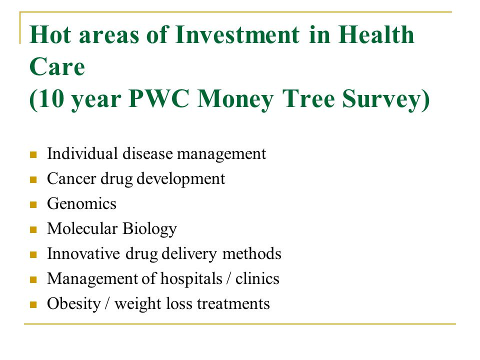 Hot areas of Investment in Health Care (10 year PWC Money Tree Survey) Individual disease management Cancer drug development Genomics Molecular Biology Innovative drug delivery methods Management of hospitals / clinics Obesity / weight loss treatments