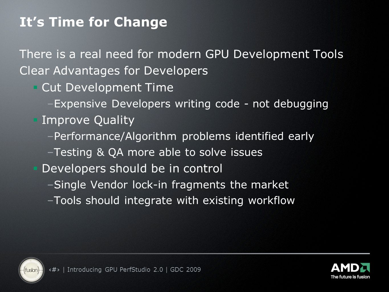 2 | Introducing GPU PerfStudio 2.0 | GDC 2009 It's Time for Change There is a real need for modern GPU Development Tools Clear Advantages for Developers  Cut Development Time –Expensive Developers writing code - not debugging  Improve Quality –Performance/Algorithm problems identified early –Testing & QA more able to solve issues  Developers should be in control –Single Vendor lock-in fragments the market –Tools should integrate with existing workflow