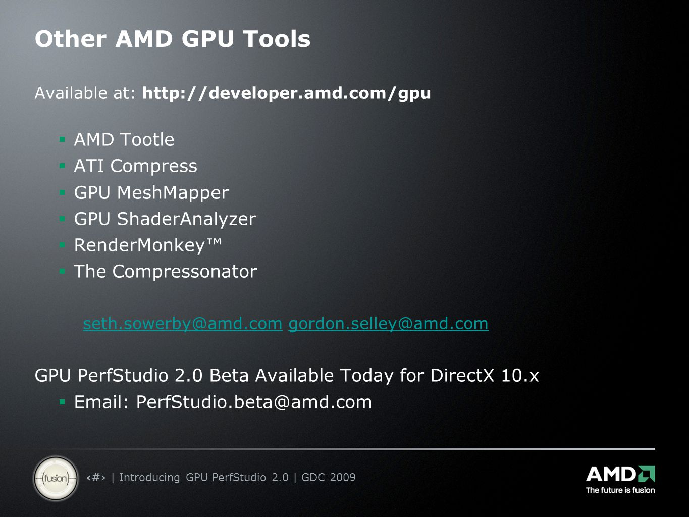 8 | Introducing GPU PerfStudio 2.0 | GDC 2009 Other AMD GPU Tools Available at: http://developer.amd.com/gpu  AMD Tootle  ATI Compress  GPU MeshMapper  GPU ShaderAnalyzer  RenderMonkey™  The Compressonator seth.sowerby@amd.comseth.sowerby@amd.com gordon.selley@amd.comgordon.selley@amd.com GPU PerfStudio 2.0 Beta Available Today for DirectX 10.x  Email: PerfStudio.beta@amd.com