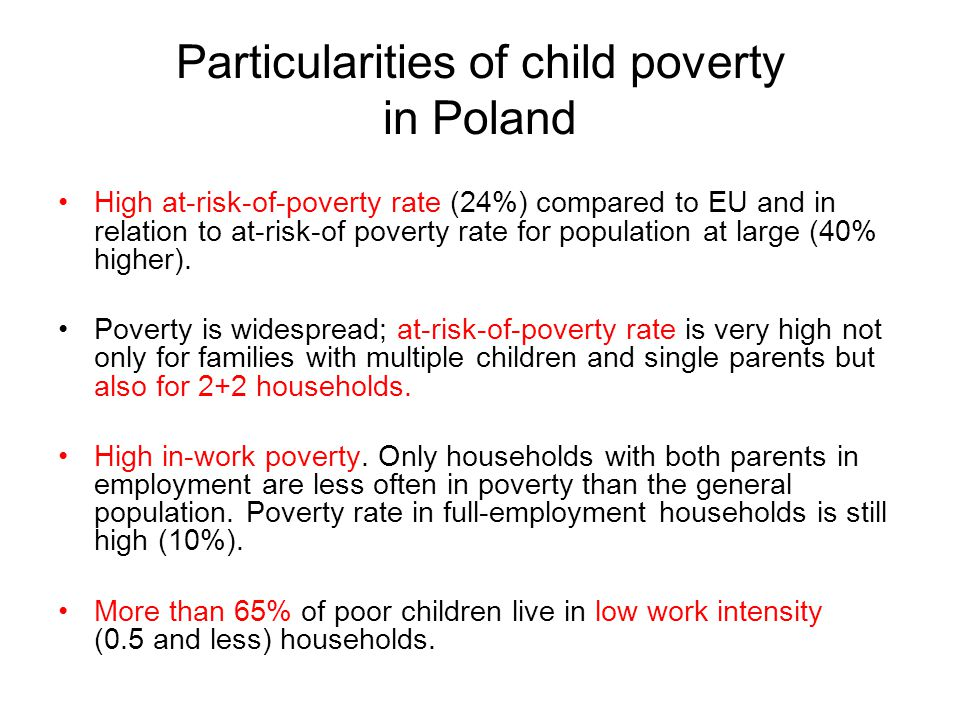 Particularities of child poverty in Poland High at-risk-of-poverty rate (24%) compared to EU and in relation to at-risk-of poverty rate for population at large (40% higher).