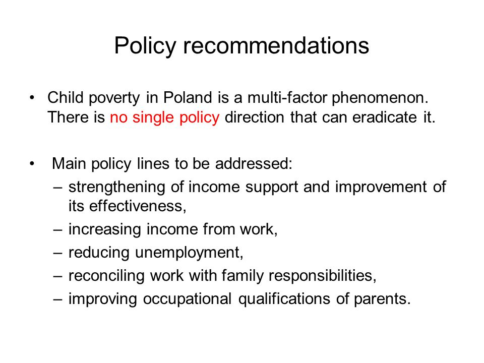Policy recommendations Child poverty in Poland is a multi-factor phenomenon. There is no single policy direction that can eradicate it. Main policy li