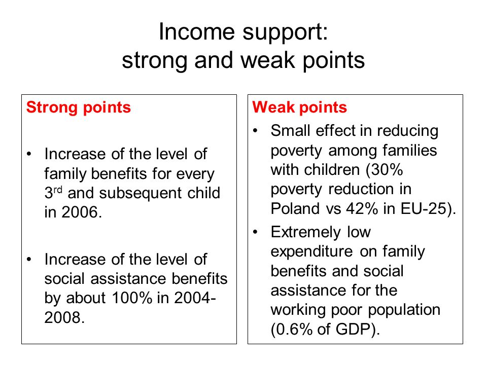 Income support: strong and weak points Strong points Increase of the level of family benefits for every 3 rd and subsequent child in 2006. Increase of