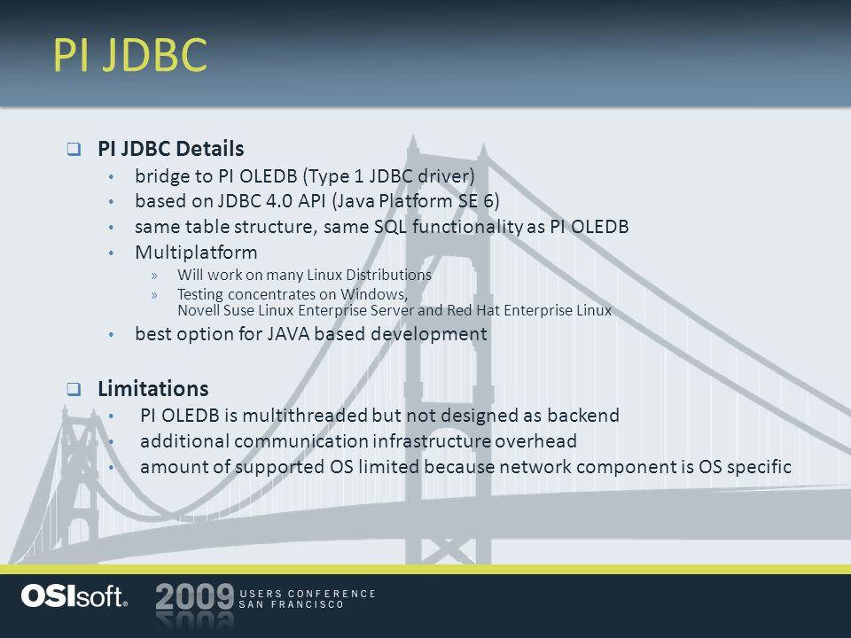 PI JDBC  PI JDBC Details bridge to PI OLEDB (Type 1 JDBC driver) based on JDBC 4.0 API (Java Platform SE 6) same table structure, same SQL functional