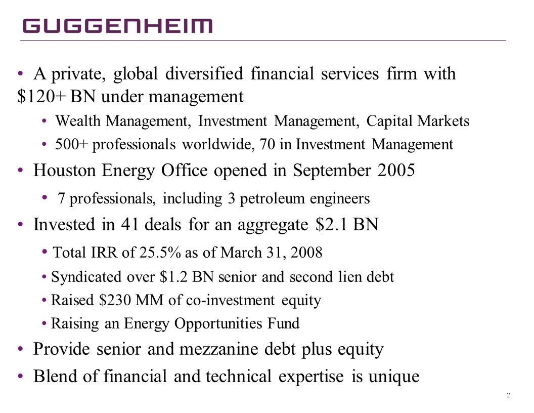 2 A private, global diversified financial services firm with $120+ BN under management Wealth Management, Investment Management, Capital Markets 500+ professionals worldwide, 70 in Investment Management Houston Energy Office opened in September 2005 7 professionals, including 3 petroleum engineers Invested in 41 deals for an aggregate $2.1 BN Total IRR of 25.5% as of March 31, 2008 Syndicated over $1.2 BN senior and second lien debt Raised $230 MM of co-investment equity Raising an Energy Opportunities Fund Provide senior and mezzanine debt plus equity Blend of financial and technical expertise is unique