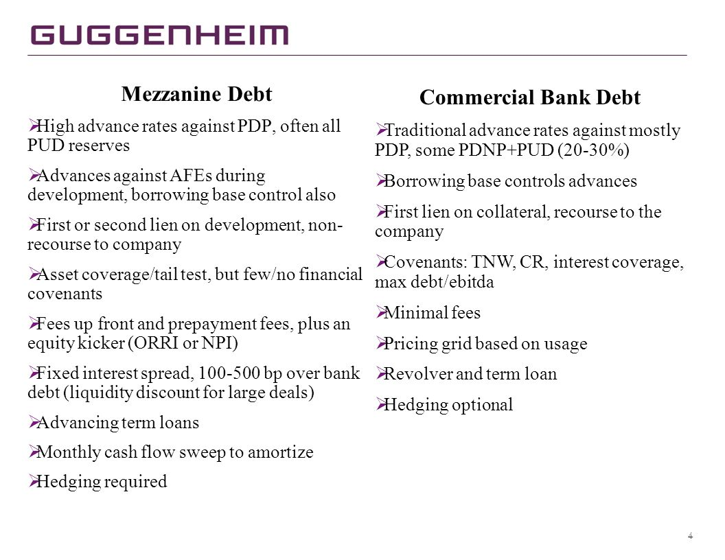 4 Mezzanine Debt  High advance rates against PDP, often all PUD reserves  Advances against AFEs during development, borrowing base control also  First or second lien on development, non- recourse to company  Asset coverage/tail test, but few/no financial covenants  Fees up front and prepayment fees, plus an equity kicker (ORRI or NPI)  Fixed interest spread, 100-500 bp over bank debt (liquidity discount for large deals)  Advancing term loans  Monthly cash flow sweep to amortize  Hedging required Commercial Bank Debt  Traditional advance rates against mostly PDP, some PDNP+PUD (20-30%)  Borrowing base controls advances  First lien on collateral, recourse to the company  Covenants: TNW, CR, interest coverage, max debt/ebitda  Minimal fees  Pricing grid based on usage  Revolver and term loan  Hedging optional