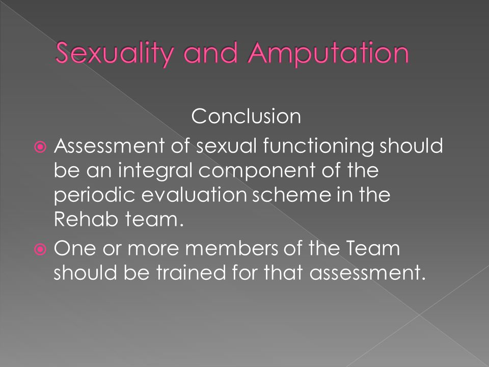 Conclusion  Assessment of sexual functioning should be an integral component of the periodic evaluation scheme in the Rehab team.  One or more membe