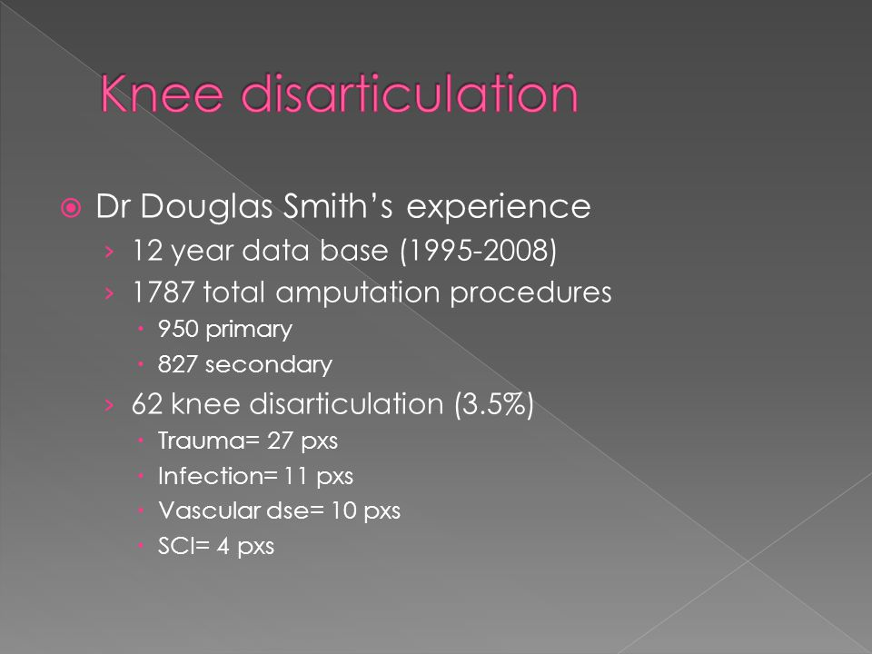  Dr Douglas Smith's experience › 12 year data base (1995-2008) › 1787 total amputation procedures  950 primary  827 secondary › 62 knee disarticulation (3.5%)  Trauma= 27 pxs  Infection= 11 pxs  Vascular dse= 10 pxs  SCI= 4 pxs