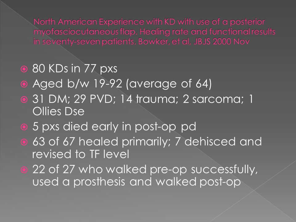  80 KDs in 77 pxs  Aged b/w 19-92 (average of 64)  31 DM; 29 PVD; 14 trauma; 2 sarcoma; 1 Ollies Dse  5 pxs died early in post-op pd  63 of 67 he