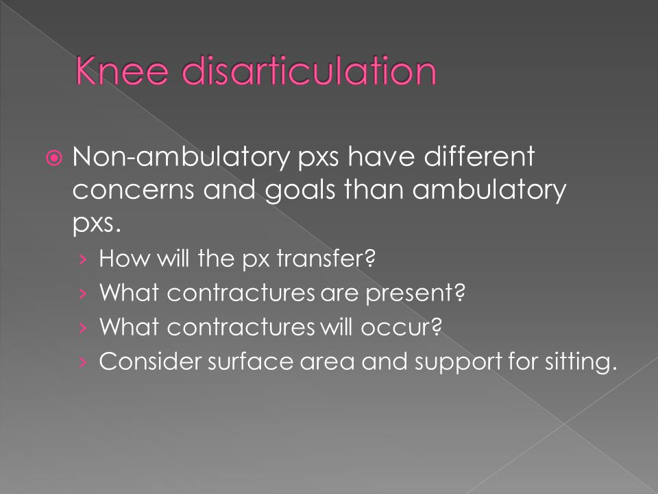  Non-ambulatory pxs have different concerns and goals than ambulatory pxs. › How will the px transfer? › What contractures are present? › What contra