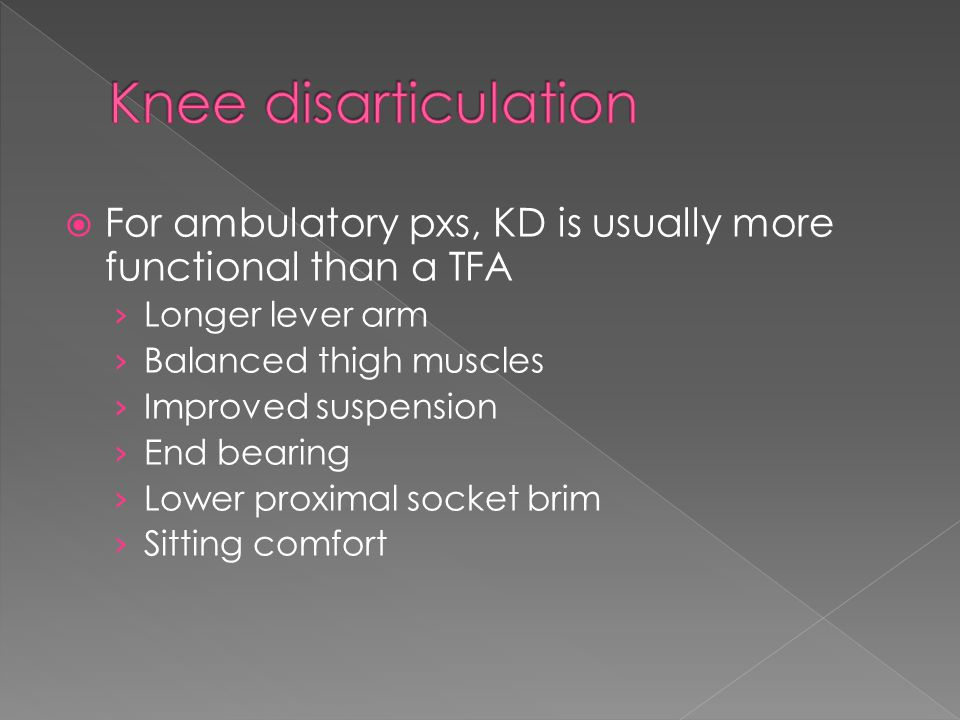  For ambulatory pxs, KD is usually more functional than a TFA › Longer lever arm › Balanced thigh muscles › Improved suspension › End bearing › Lower proximal socket brim › Sitting comfort