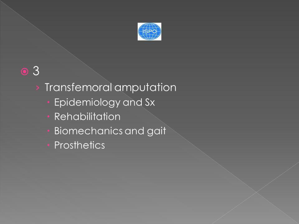  3 › Transfemoral amputation  Epidemiology and Sx  Rehabilitation  Biomechanics and gait  Prosthetics