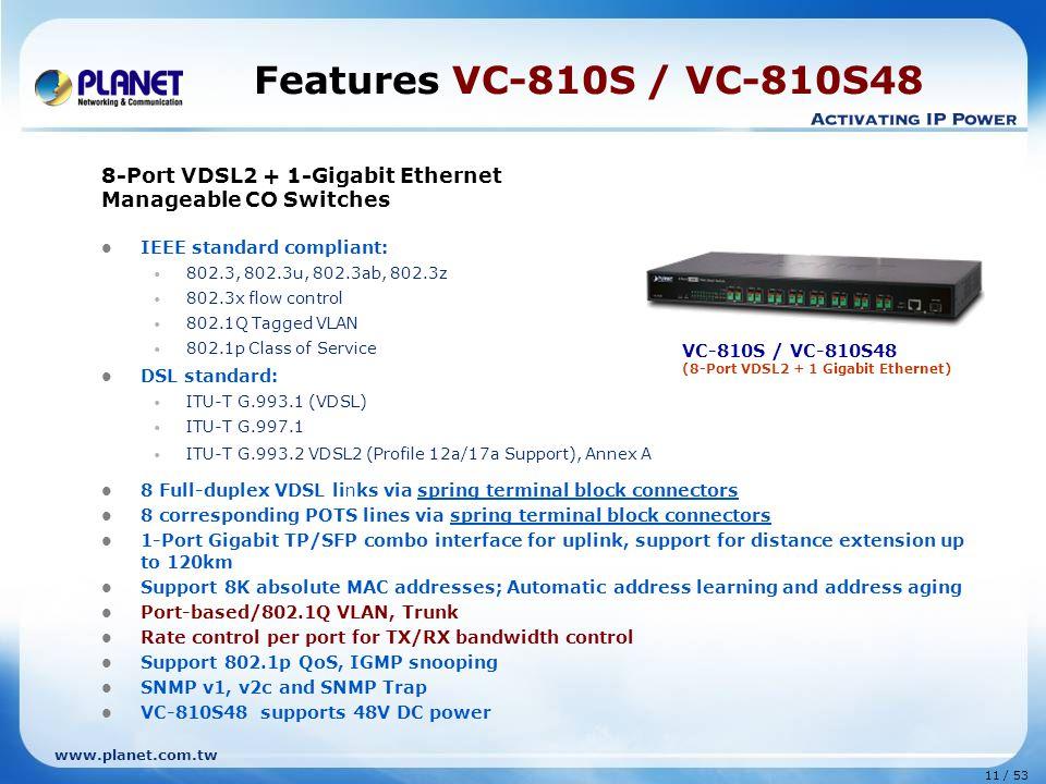 11 / 53 www.planet.com.tw Features VC-810S / VC-810S48 8-Port VDSL2 + 1-Gigabit Ethernet Manageable CO Switches IEEE standard compliant: 802.3, 802.3u