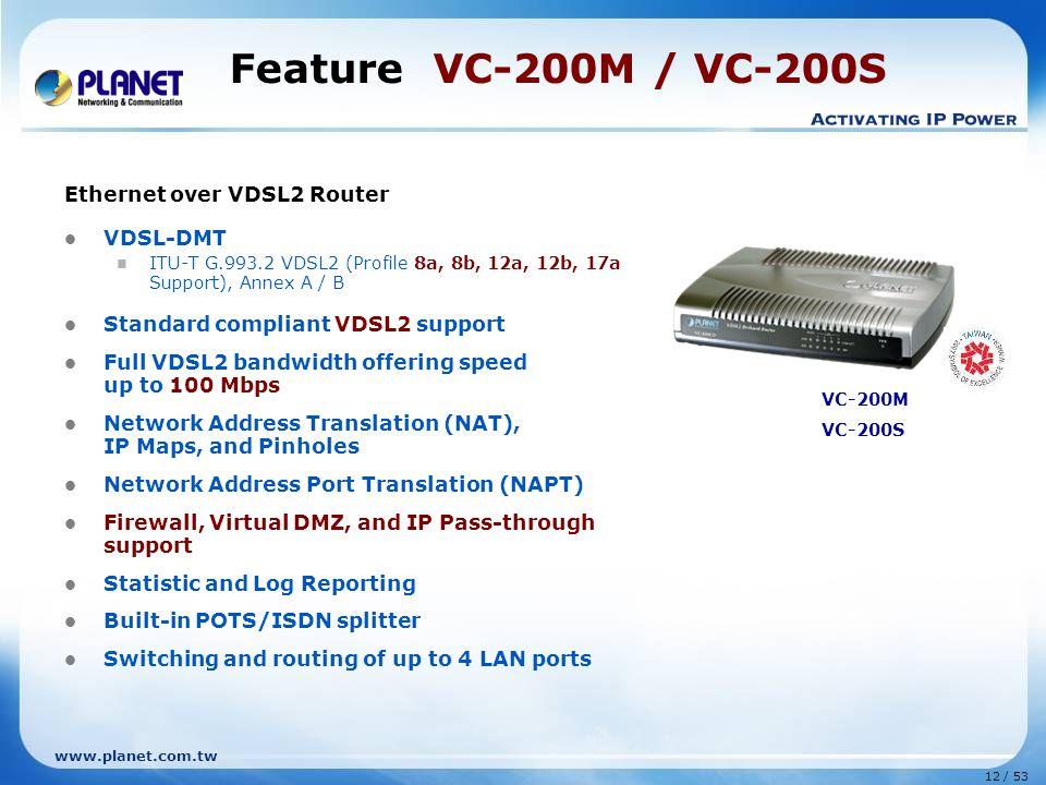12 / 53 www.planet.com.tw Feature VC-200M / VC-200S Ethernet over VDSL2 Router VDSL-DMT ITU-T G.993.2 VDSL2 (Profile 8a, 8b, 12a, 12b, 17a Support), A