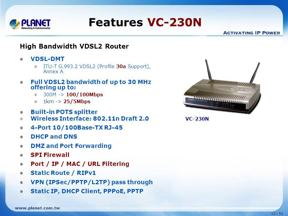 13 / 53 www.planet.com.tw Features VC-230N High Bandwidth VDSL2 Router VDSL-DMT ITU-T G.993.2 VDSL2 (Profile 30a Support), Annex A Full VDSL2 bandwidt