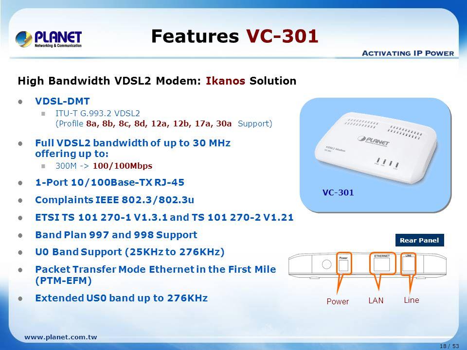 18 / 53 www.planet.com.tw Features VC-301 High Bandwidth VDSL2 Modem: Ikanos Solution VDSL-DMT ITU-T G.993.2 VDSL2 (Profile 8a, 8b, 8c, 8d, 12a, 12b,