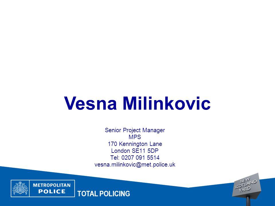 TOTAL POLICING Senior Project Manager MPS 170 Kennington Lane London SE11 5DP Tel: 0207 091 5514 vesna.milinkovic@met.police.uk Vesna Milinkovic