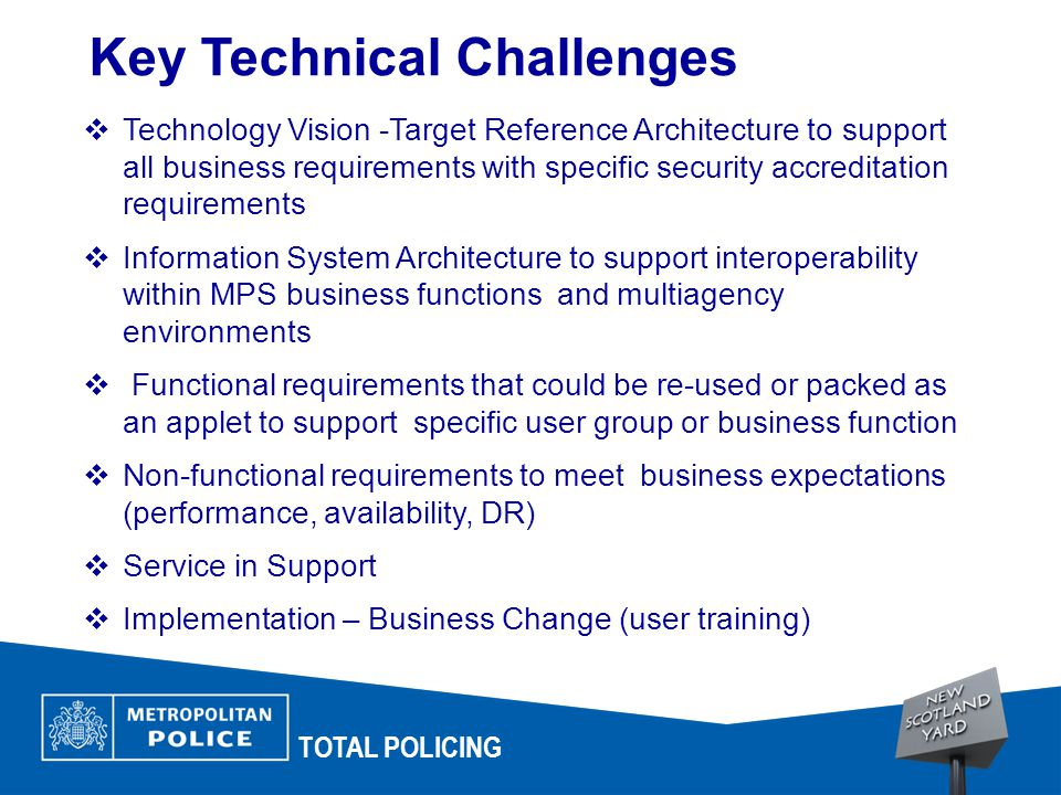 TOTAL POLICING Key Technical Challenges  Technology Vision -Target Reference Architecture to support all business requirements with specific security accreditation requirements  Information System Architecture to support interoperability within MPS business functions and multiagency environments  Functional requirements that could be re-used or packed as an applet to support specific user group or business function  Non-functional requirements to meet business expectations (performance, availability, DR)  Service in Support  Implementation – Business Change (user training)