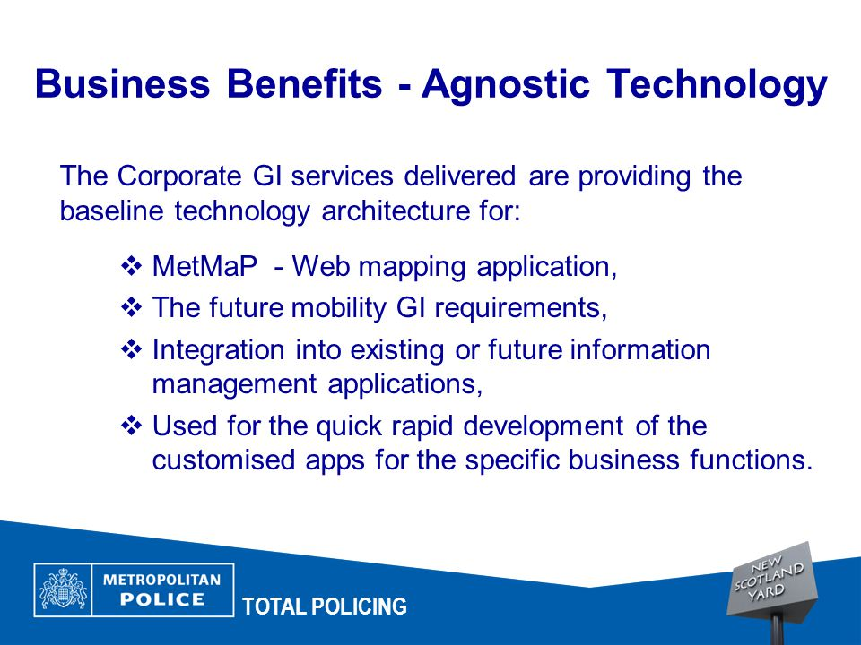 TOTAL POLICING The Corporate GI services delivered are providing the baseline technology architecture for:  MetMaP - Web mapping application,  The future mobility GI requirements,  Integration into existing or future information management applications,  Used for the quick rapid development of the customised apps for the specific business functions.