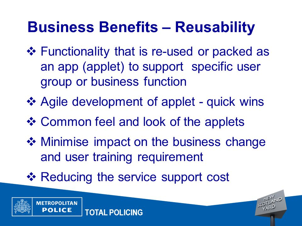 TOTAL POLICING  Functionality that is re-used or packed as an app (applet) to support specific user group or business function  Agile development of applet - quick wins  Common feel and look of the applets  Minimise impact on the business change and user training requirement  Reducing the service support cost Business Benefits – Reusability